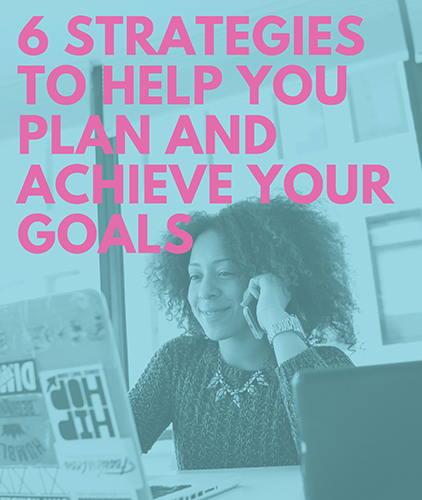 6 Strategies to help you plan and achieve your goals